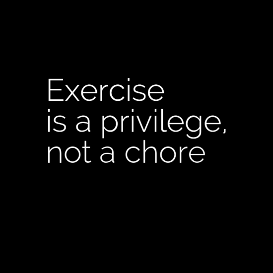 Exercise is a privilege, not a chore